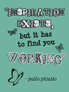 "Quote from Pablo Picasso: ""Inspiration Exists, but it has to find you working."""