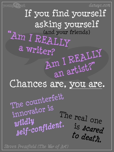 """If you find yourself asking yourself (and your friends) """"Am I REALLY a writer? Am I REALLY an artist?"""" Chances are you are. The counterfeit innovator is wildly self-confident. The real one is scared to death."""