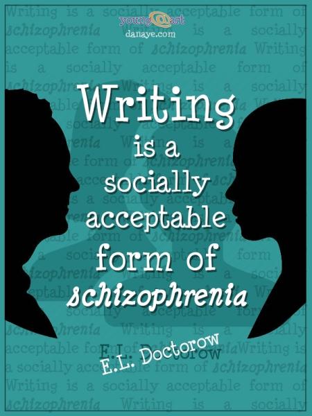 Writing is a socially acceptable form of schizophrenia E.L. Doctorow